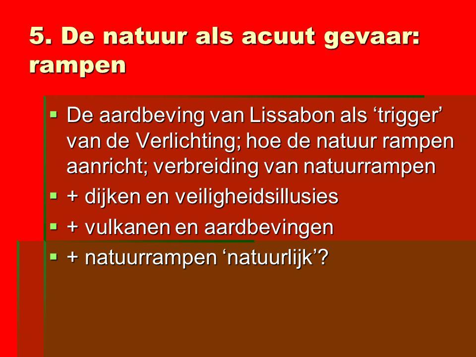5. De natuur als acuut gevaar: rampen  De aardbeving van Lissabon als 'trigger' van de Verlichting; hoe de natuur rampen aanricht; verbreiding van na