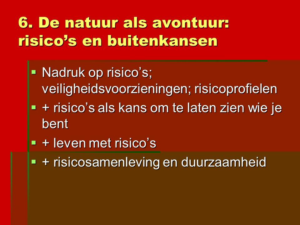 6. De natuur als avontuur: risico's en buitenkansen  Nadruk op risico's; veiligheidsvoorzieningen; risicoprofielen  + risico's als kans om te laten