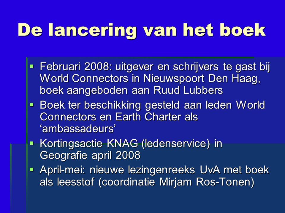 De lancering van het boek  Februari 2008: uitgever en schrijvers te gast bij World Connectors in Nieuwspoort Den Haag, boek aangeboden aan Ruud Lubbers  Boek ter beschikking gesteld aan leden World Connectors en Earth Charter als 'ambassadeurs'  Kortingsactie KNAG (ledenservice) in Geografie april 2008  April-mei: nieuwe lezingenreeks UvA met boek als leesstof (coordinatie Mirjam Ros-Tonen)