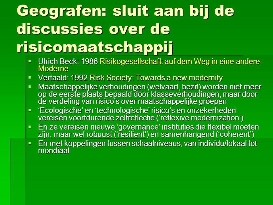 Geografen: sluit aan bij de discussies over de risicomaatschappij  Ulrich Beck: 1986 Risikogesellschaft: auf dem Weg in eine andere Moderne  Vertaal