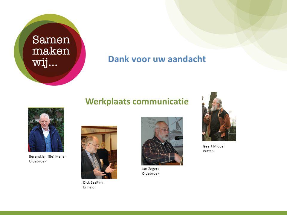 Dank voor uw aandacht Werkplaats communicatie Berend Jan (Bé) Meijer Oldebroek Dick Saaltink Ermelo Jan Zegers Oldebroek Geert Middel Putten