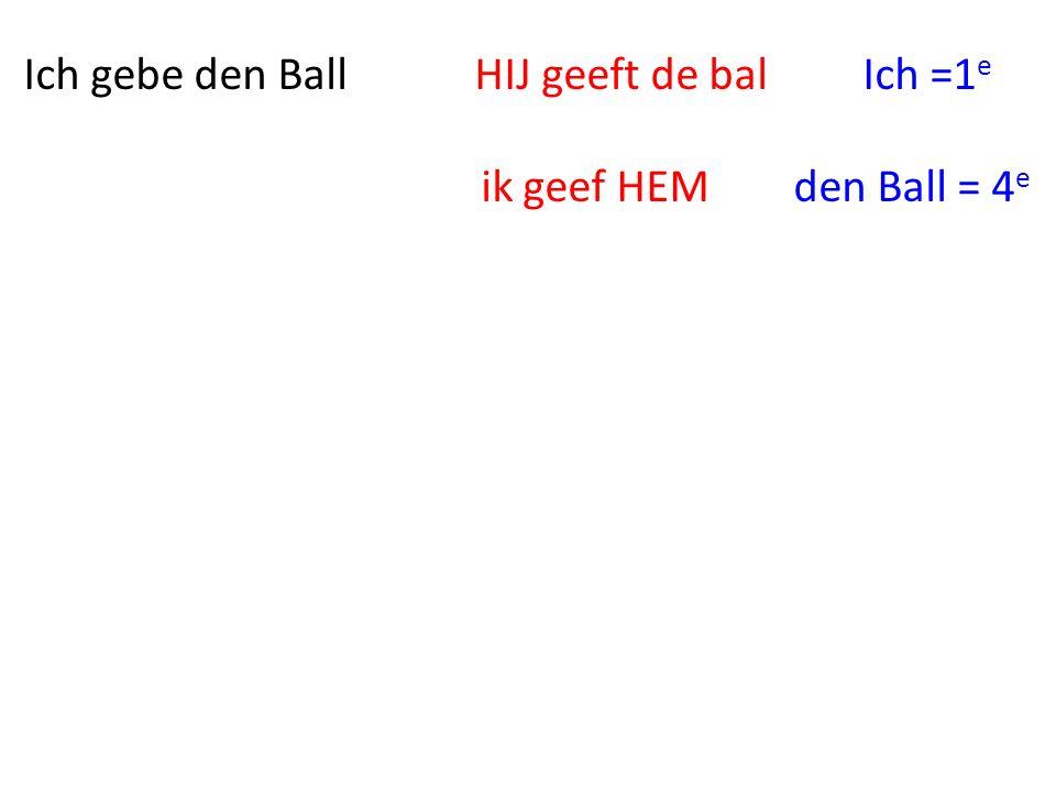Ich gebe den Ball HIJ geeft de bal Ich =1 e ik geef HEM den Ball = 4 e