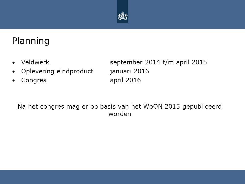 Planning Veldwerkseptember 2014 t/m april 2015 Oplevering eindproduct januari 2016 Congres april 2016 Na het congres mag er op basis van het WoON 2015 gepubliceerd worden
