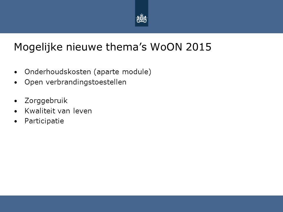Mogelijke nieuwe thema's WoON 2015 Onderhoudskosten (aparte module) Open verbrandingstoestellen Zorggebruik Kwaliteit van leven Participatie