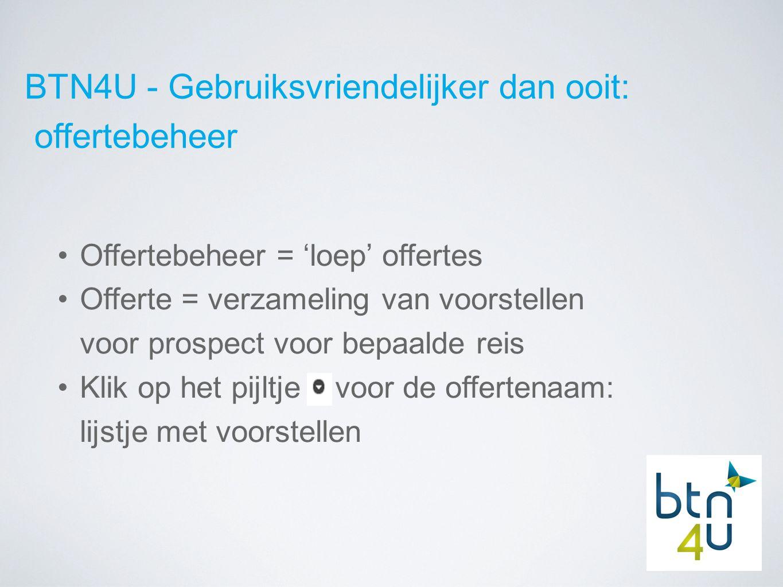 BTN4U - Gebruiksvriendelijker dan ooit: offertebeheer Offertebeheer = 'loep' offertes Offerte = verzameling van voorstellen voor prospect voor bepaalde reis Klik op het pijltje voor de offertenaam: lijstje met voorstellen