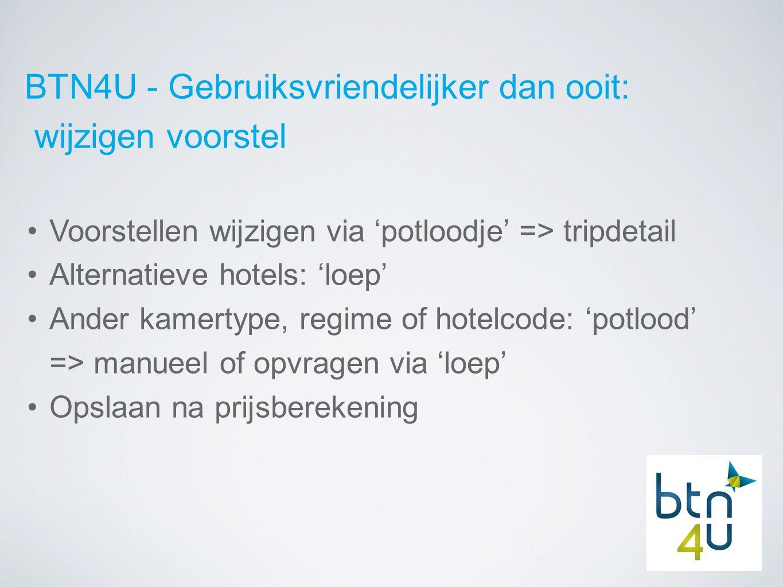BTN4U - Gebruiksvriendelijker dan ooit: wijzigen voorstel Voorstellen wijzigen via 'potloodje' => tripdetail Alternatieve hotels: 'loep' Ander kamertype, regime of hotelcode: 'potlood' => manueel of opvragen via 'loep' Opslaan na prijsberekening