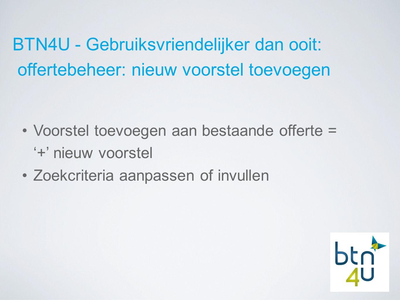 BTN4U - Gebruiksvriendelijker dan ooit: offertebeheer: nieuw voorstel toevoegen Voorstel toevoegen aan bestaande offerte = '+' nieuw voorstel Zoekcriteria aanpassen of invullen