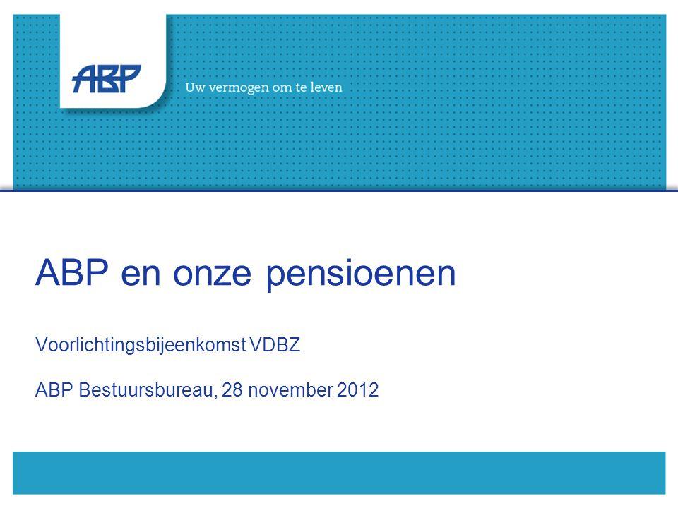 ABP en onze pensioenen Voorlichtingsbijeenkomst VDBZ ABP Bestuursbureau, 28 november 2012