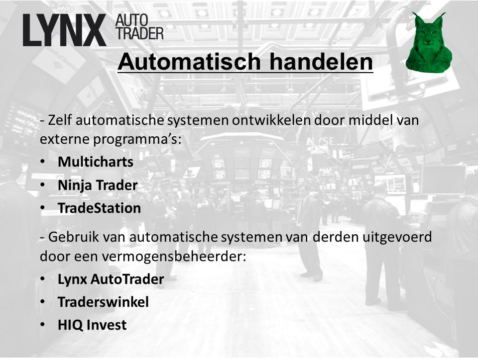 Automatisch handelen - Zelf automatische systemen ontwikkelen door middel van externe programma's: Multicharts Ninja Trader TradeStation - Gebruik van automatische systemen van derden uitgevoerd door een vermogensbeheerder: Lynx AutoTrader Traderswinkel HIQ Invest