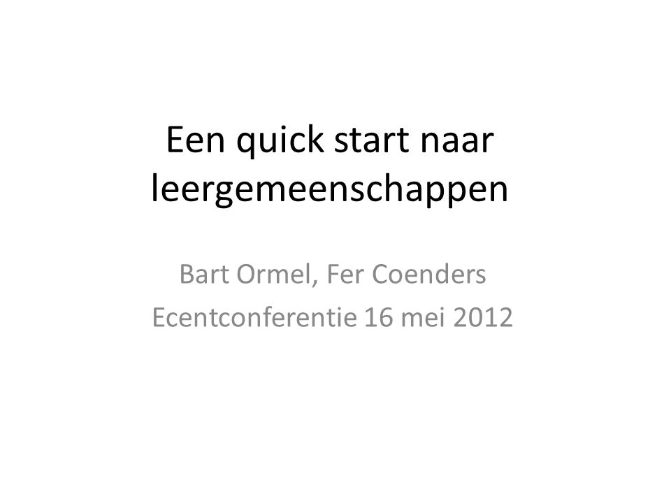 Een quick start naar leergemeenschappen Bart Ormel, Fer Coenders Ecentconferentie 16 mei 2012