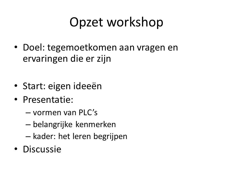 Opzet workshop Doel: tegemoetkomen aan vragen en ervaringen die er zijn Start: eigen ideeën Presentatie: – vormen van PLC's – belangrijke kenmerken – kader: het leren begrijpen Discussie