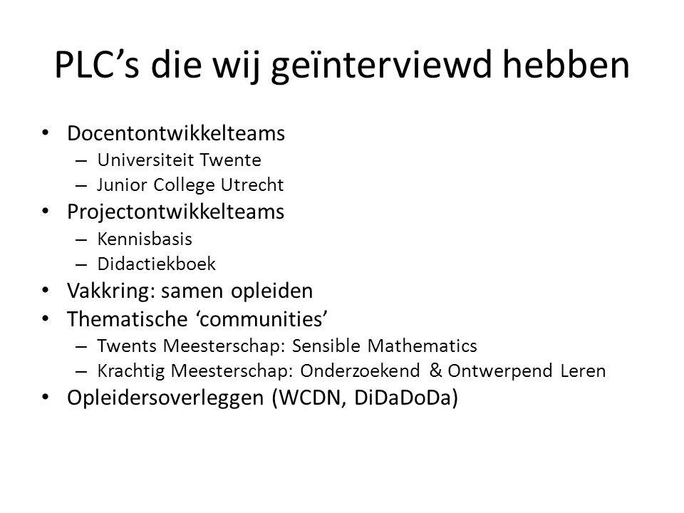 PLC's die wij geïnterviewd hebben Docentontwikkelteams – Universiteit Twente – Junior College Utrecht Projectontwikkelteams – Kennisbasis – Didactiekboek Vakkring: samen opleiden Thematische 'communities' – Twents Meesterschap: Sensible Mathematics – Krachtig Meesterschap: Onderzoekend & Ontwerpend Leren Opleidersoverleggen (WCDN, DiDaDoDa)