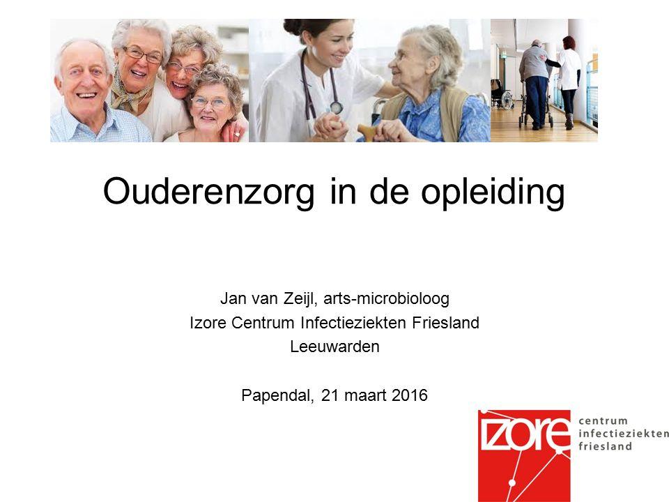 Ouderenzorg in de opleiding Jan van Zeijl, arts-microbioloog Izore Centrum Infectieziekten Friesland Leeuwarden Papendal, 21 maart 2016