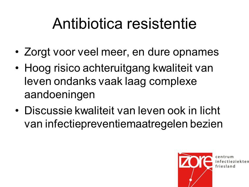Antibiotica resistentie Zorgt voor veel meer, en dure opnames Hoog risico achteruitgang kwaliteit van leven ondanks vaak laag complexe aandoeningen Discussie kwaliteit van leven ook in licht van infectiepreventiemaatregelen bezien