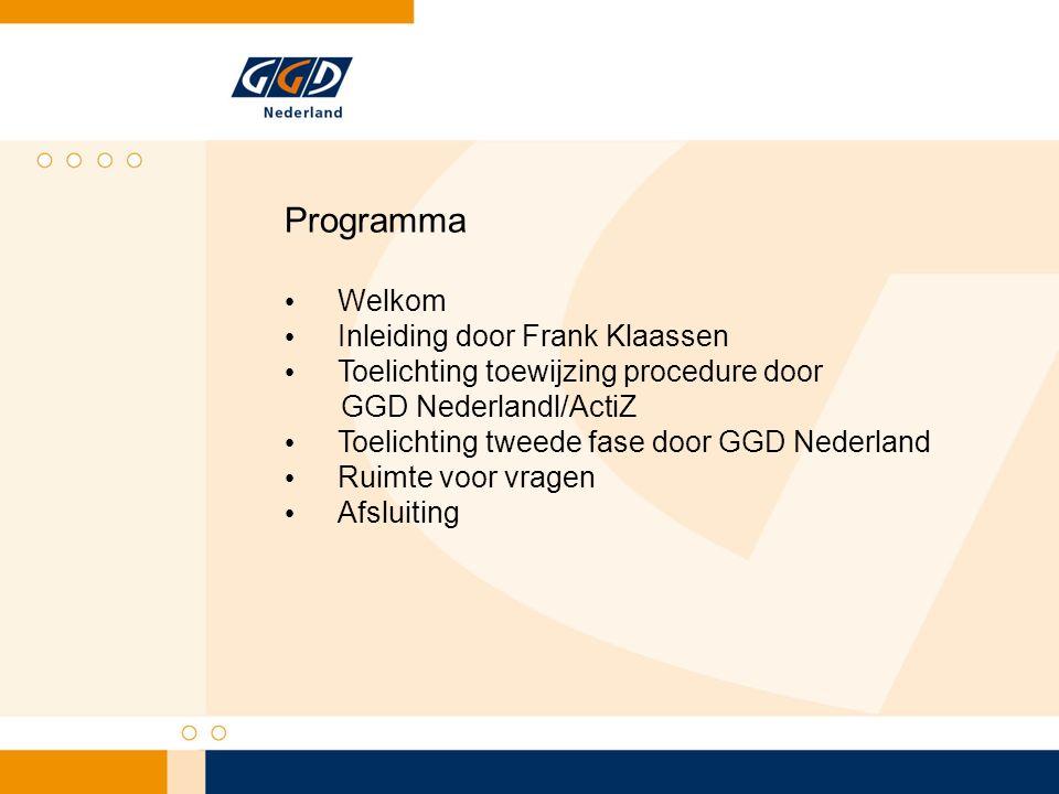Programma Welkom Inleiding door Frank Klaassen Toelichting toewijzing procedure door GGD Nederlandl/ActiZ Toelichting tweede fase door GGD Nederland R