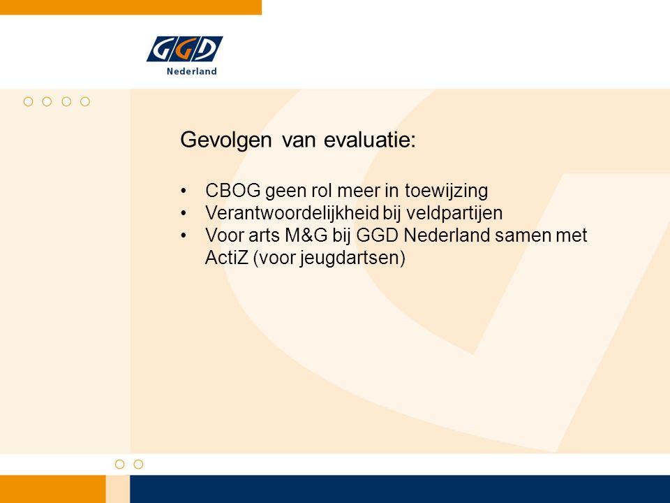 Gevolgen van evaluatie: CBOG geen rol meer in toewijzing Verantwoordelijkheid bij veldpartijen Voor arts M&G bij GGD Nederland samen met ActiZ (voor j