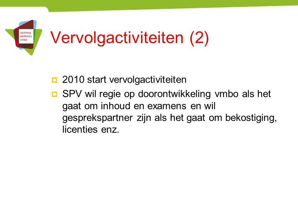 Vervolgactiviteiten (2)  2010 start vervolgactiviteiten  SPV wil regie op doorontwikkeling vmbo als het gaat om inhoud en examens en wil gesprekspartner zijn als het gaat om bekostiging, licenties enz.