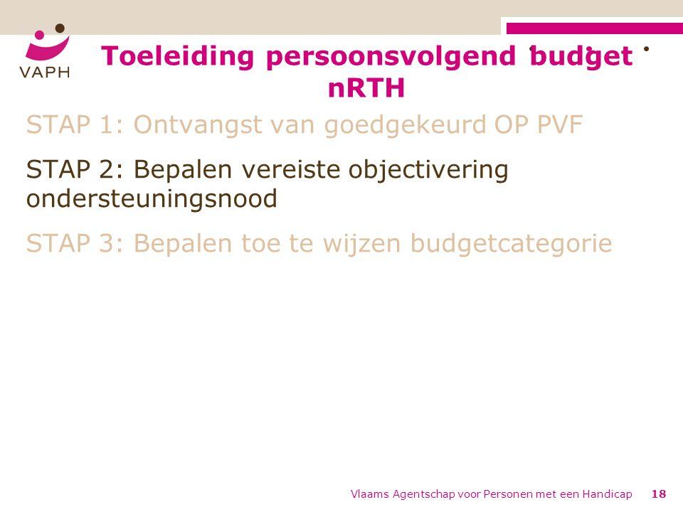 Toeleiding persoonsvolgend budget nRTH Vlaams Agentschap voor Personen met een Handicap18 STAP 1: Ontvangst van goedgekeurd OP PVF STAP 2: Bepalen vereiste objectivering ondersteuningsnood STAP 3: Bepalen toe te wijzen budgetcategorie