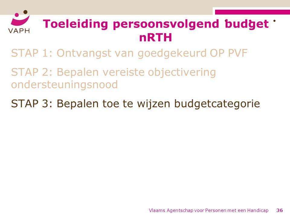 Toeleiding persoonsvolgend budget nRTH Vlaams Agentschap voor Personen met een Handicap36 STAP 1: Ontvangst van goedgekeurd OP PVF STAP 2: Bepalen vereiste objectivering ondersteuningsnood STAP 3: Bepalen toe te wijzen budgetcategorie