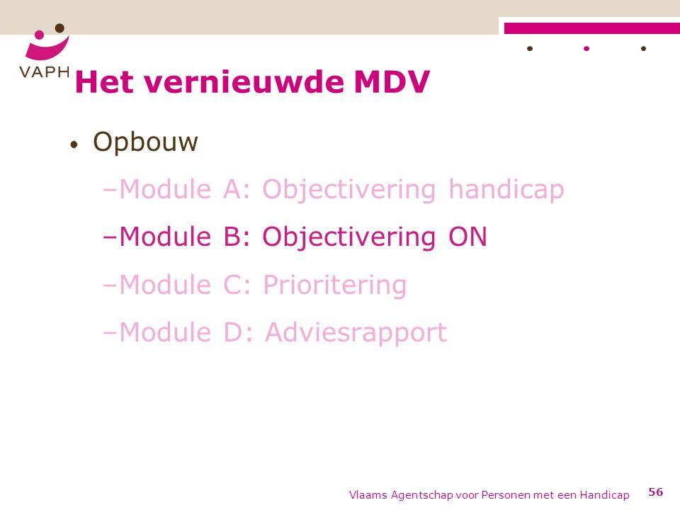 Het vernieuwde MDV Opbouw –Module A: Objectivering handicap –Module B: Objectivering ON –Module C: Prioritering –Module D: Adviesrapport Vlaams Agentschap voor Personen met een Handicap 56