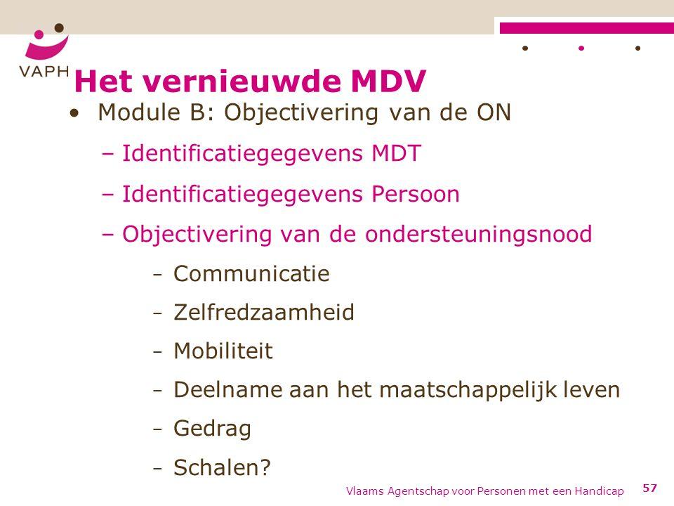 Het vernieuwde MDV Module B: Objectivering van de ON –Identificatiegegevens MDT –Identificatiegegevens Persoon –Objectivering van de ondersteuningsnood − Communicatie − Zelfredzaamheid − Mobiliteit − Deelname aan het maatschappelijk leven − Gedrag − Schalen.