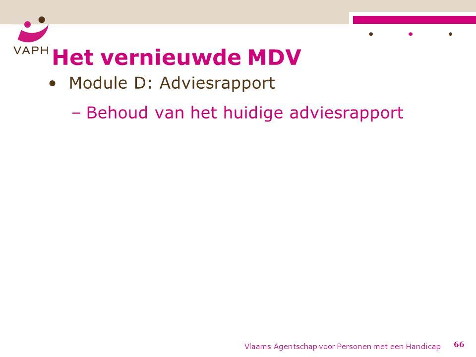 Het vernieuwde MDV Module D: Adviesrapport –Behoud van het huidige adviesrapport Vlaams Agentschap voor Personen met een Handicap 66
