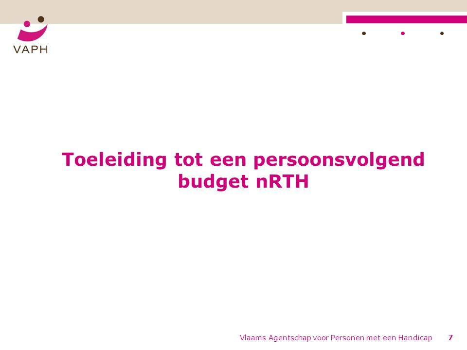 Toeleiding tot een persoonsvolgend budget nRTH Vlaams Agentschap voor Personen met een Handicap7