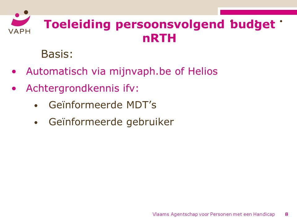 Toeleiding persoonsvolgend budget nRTH Vlaams Agentschap voor Personen met een Handicap8 Basis: Automatisch via mijnvaph.be of Helios Achtergrondkennis ifv: Geïnformeerde MDT's Geïnformeerde gebruiker