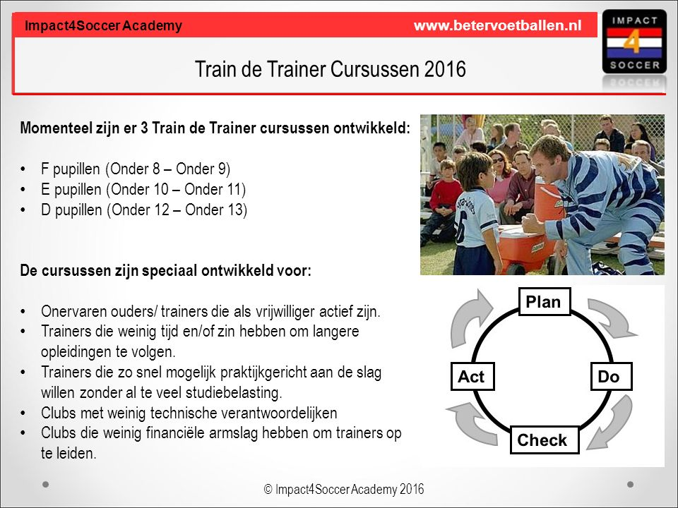 Train de Trainer Cursussen 2016 Impact4Soccer Academy www.betervoetballen.nl Momenteel zijn er 3 Train de Trainer cursussen ontwikkeld: F pupillen (Onder 8 – Onder 9) E pupillen (Onder 10 – Onder 11) D pupillen (Onder 12 – Onder 13) De cursussen zijn speciaal ontwikkeld voor: Onervaren ouders/ trainers die als vrijwilliger actief zijn.