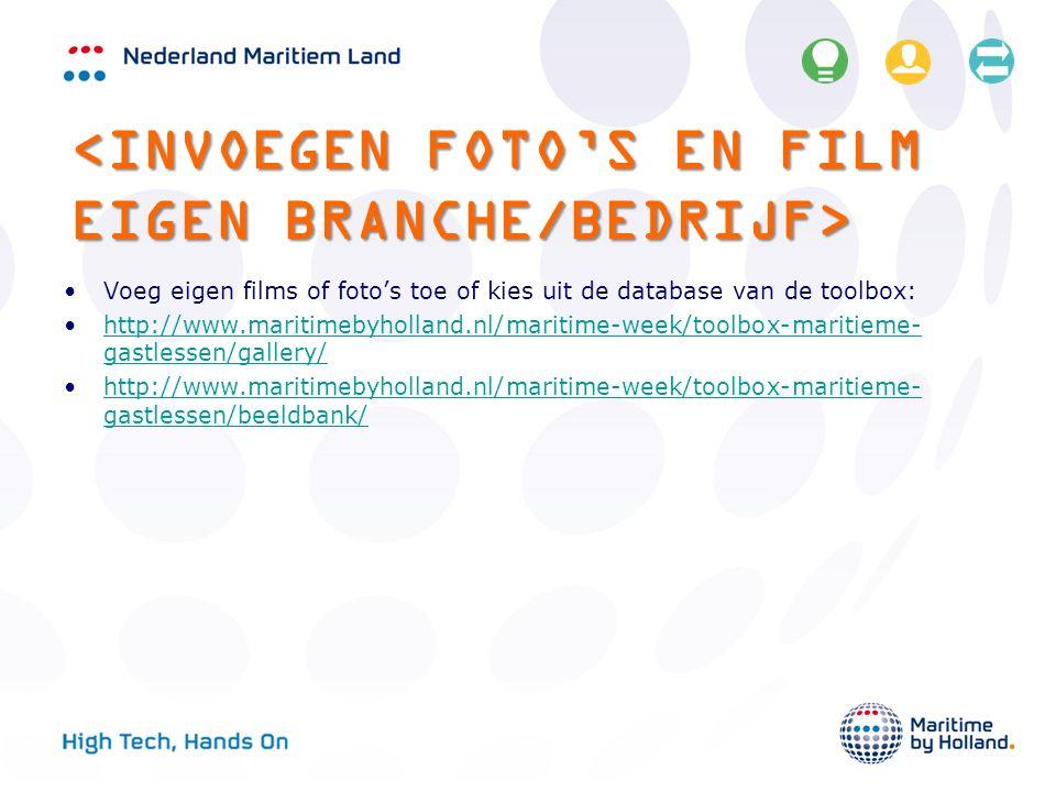 Voeg eigen films of foto's toe of kies uit de database van de toolbox: http://www.maritimebyholland.nl/maritime-week/toolbox-maritieme- gastlessen/gallery/http://www.maritimebyholland.nl/maritime-week/toolbox-maritieme- gastlessen/gallery/ http://www.maritimebyholland.nl/maritime-week/toolbox-maritieme- gastlessen/beeldbank/http://www.maritimebyholland.nl/maritime-week/toolbox-maritieme- gastlessen/beeldbank/