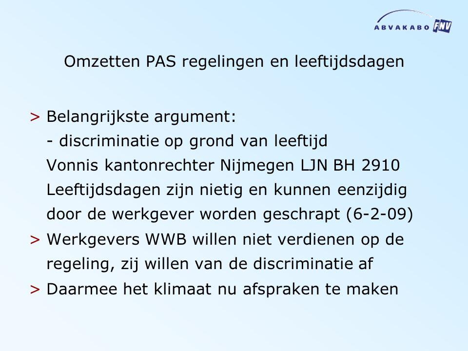 Omzetten PAS regelingen en leeftijdsdagen >Belangrijkste argument: - discriminatie op grond van leeftijd Vonnis kantonrechter Nijmegen LJN BH 2910 Leeftijdsdagen zijn nietig en kunnen eenzijdig door de werkgever worden geschrapt (6-2-09) >Werkgevers WWB willen niet verdienen op de regeling, zij willen van de discriminatie af >Daarmee het klimaat nu afspraken te maken