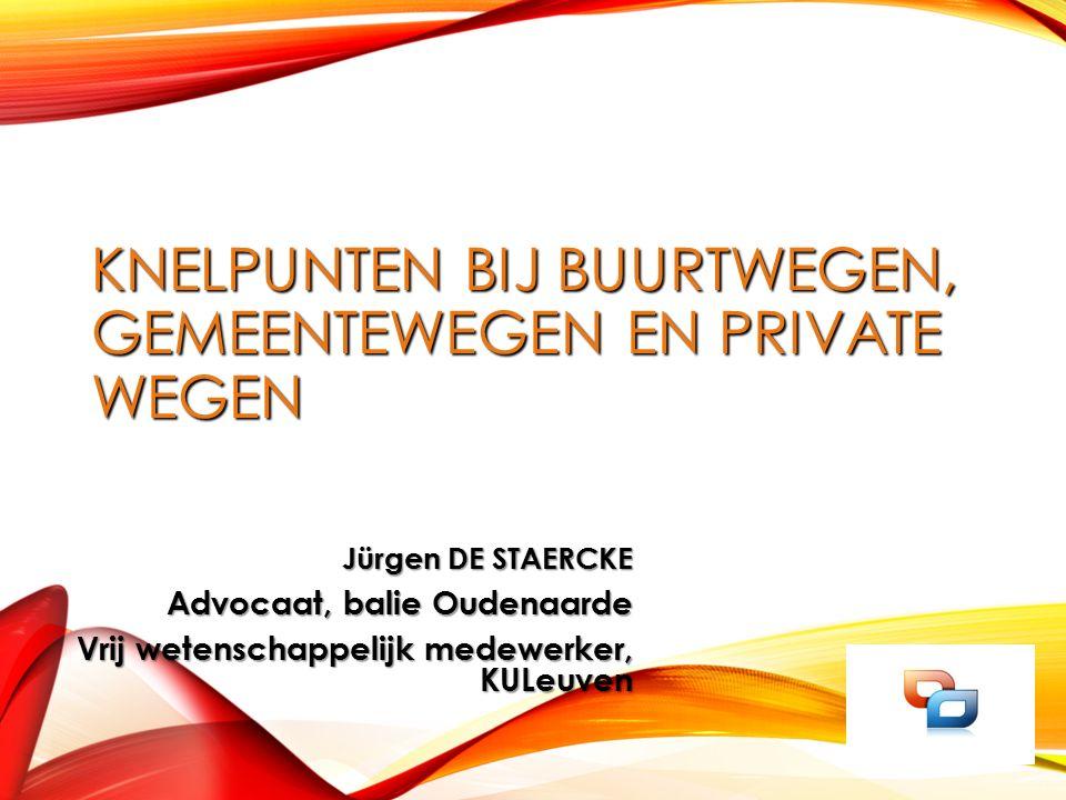 KNELPUNTEN BIJ BUURTWEGEN, GEMEENTEWEGEN EN PRIVATE WEGEN Jürgen DE STAERCKE Advocaat, balie Oudenaarde Vrij wetenschappelijk medewerker, KULeuven