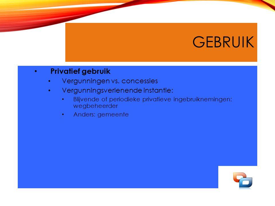 GEBRUIK Privatief gebruik Vergunningen vs. concessies Vergunningsverlenende instantie: Blijvende of periodieke privatieve ingebruiknemingen: wegbeheer