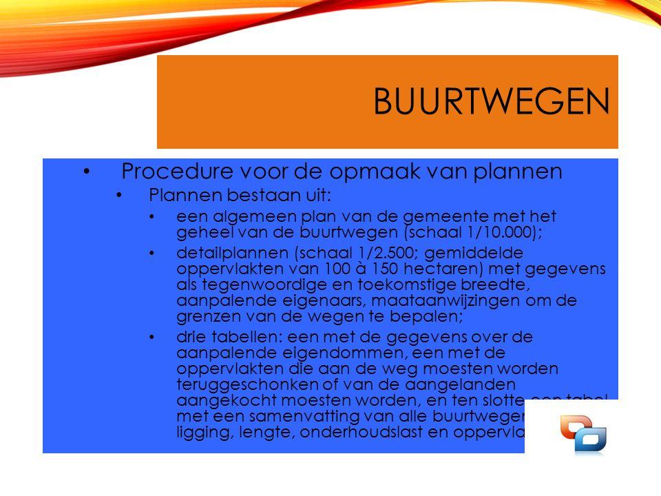 BUURTWEGEN Procedure voor de opmaak van plannen Plannen bestaan uit: een algemeen plan van de gemeente met het geheel van de buurtwegen (schaal 1/10.000); detailplannen (schaal 1/2.500; gemiddelde oppervlakten van 100 à 150 hectaren) met gegevens als tegenwoordige en toekomstige breedte, aanpalende eigenaars, maataanwijzingen om de grenzen van de wegen te bepalen; drie tabellen: een met de gegevens over de aanpalende eigendommen, een met de oppervlakten die aan de weg moesten worden teruggeschonken of van de aangelanden aangekocht moesten worden, en ten slotte een tabel met een samenvatting van alle buurtwegen, hun ligging, lengte, onderhoudslast en oppervlakte.