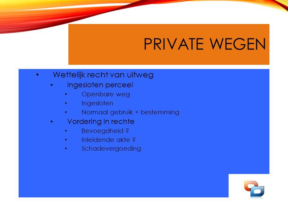 PRIVATE WEGEN Wettelijk recht van uitweg Ingesloten perceel Openbare weg Ingesloten Normaal gebruik + bestemming Vordering in rechte Bevoegdheid .