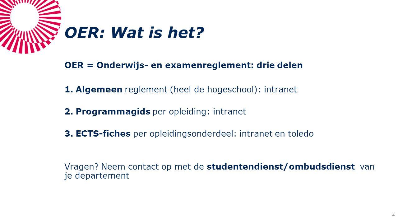 OER: Wat is het? OER = Onderwijs- en examenreglement: drie delen 1.Algemeen reglement (heel de hogeschool): intranet 2.Programmagids per opleiding: in