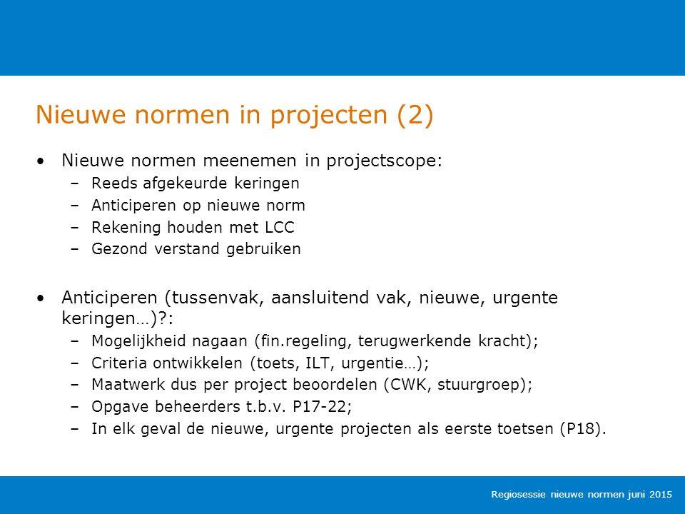 Nieuwe normen in projecten (2) Regiosessie nieuwe normen juni 2015 Nieuwe normen meenemen in projectscope: –Reeds afgekeurde keringen –Anticiperen op nieuwe norm –Rekening houden met LCC –Gezond verstand gebruiken Anticiperen (tussenvak, aansluitend vak, nieuwe, urgente keringen…) : –Mogelijkheid nagaan (fin.regeling, terugwerkende kracht); –Criteria ontwikkelen (toets, ILT, urgentie…); –Maatwerk dus per project beoordelen (CWK, stuurgroep); –Opgave beheerders t.b.v.