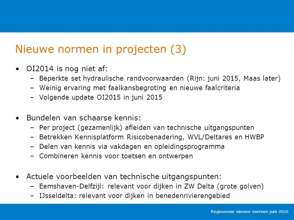 Nieuwe normen in projecten (3) Regiosessie nieuwe normen juni 2015 OI2014 is nog niet af: –Beperkte set hydraulische randvoorwaarden (Rijn: juni 2015, Maas later) –Weinig ervaring met faalkansbegroting en nieuwe faalcriteria –Volgende update OI2015 in juni 2015 Bundelen van schaarse kennis: –Per project (gezamenlijk) afleiden van technische uitgangspunten –Betrekken Kennisplatform Risicobenadering, WVL/Deltares en HWBP –Delen van kennis via vakdagen en opleidingsprogramma –Combineren kennis voor toetsen en ontwerpen Actuele voorbeelden van technische uitgangspunten: –Eemshaven-Delfzijl: relevant voor dijken in ZW Delta (grote golven) –IJsseldelta: relevant voor dijken in benedenrivierengebied