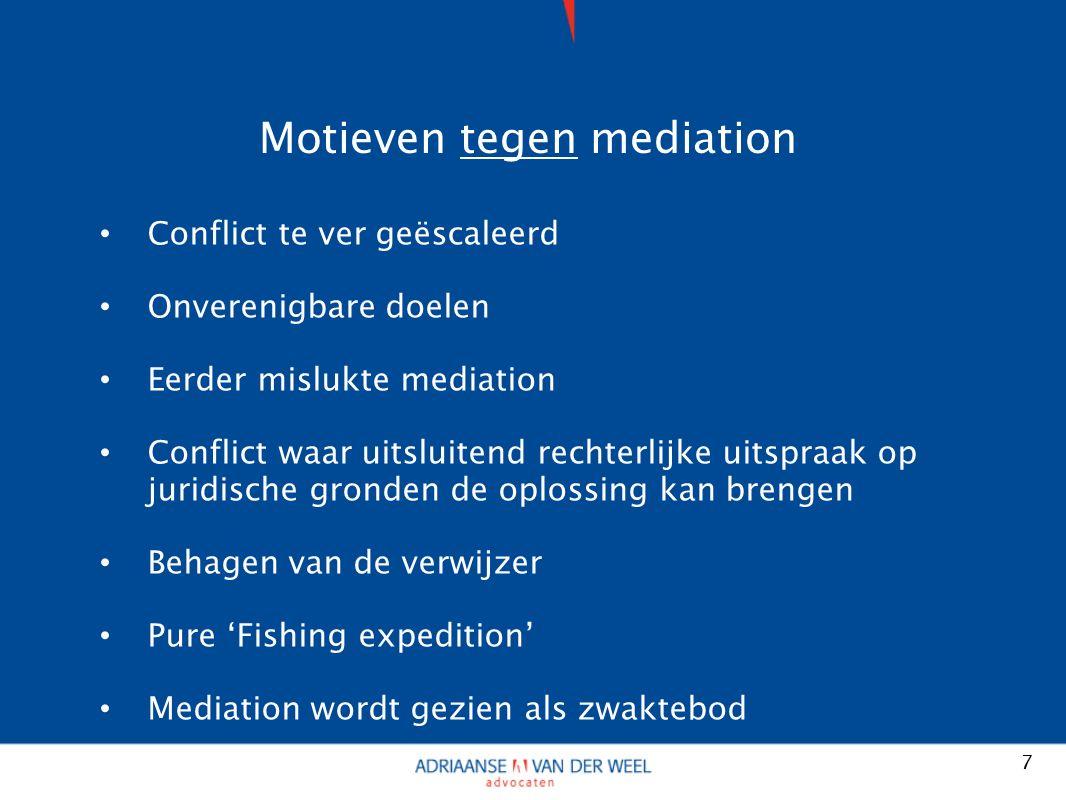 Motieven tegen mediation Conflict te ver geëscaleerd Onverenigbare doelen Eerder mislukte mediation Conflict waar uitsluitend rechterlijke uitspraak op juridische gronden de oplossing kan brengen Behagen van de verwijzer Pure 'Fishing expedition' Mediation wordt gezien als zwaktebod 7