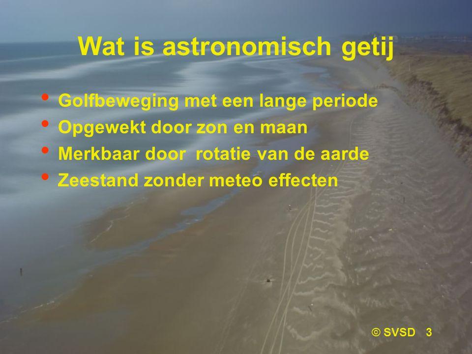© SVSD 3 Wat is astronomisch getij Golfbeweging met een lange periode Opgewekt door zon en maan Merkbaar door rotatie van de aarde Zeestand zonder meteo effecten