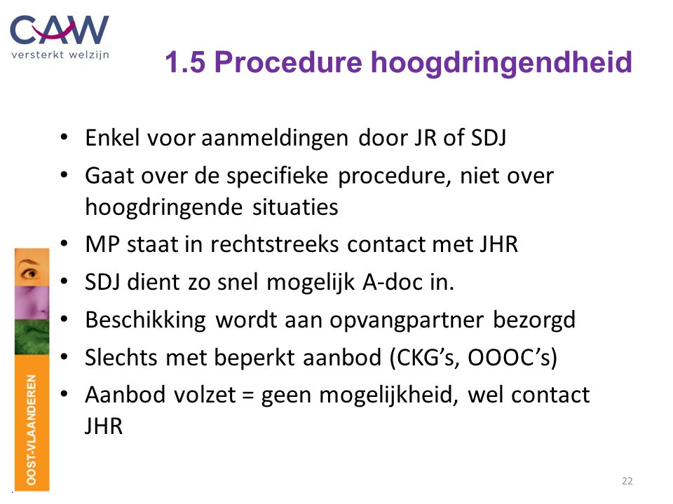 1.5 Procedure hoogdringendheid Enkel voor aanmeldingen door JR of SDJ Gaat over de specifieke procedure, niet over hoogdringende situaties MP staat in
