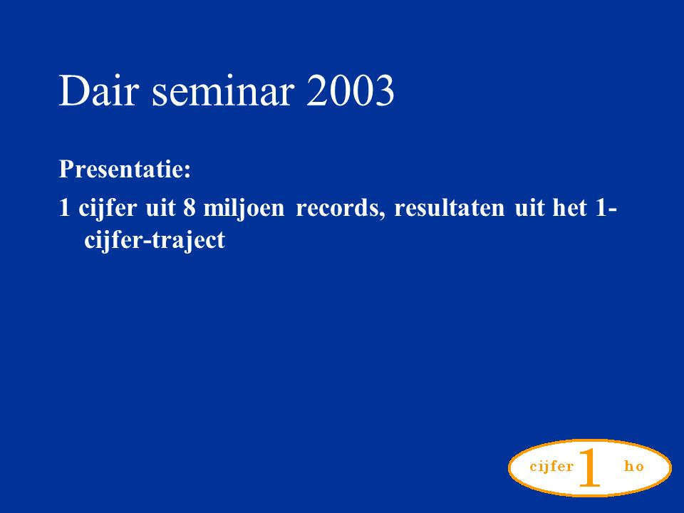 Dair seminar 2003 Presentatie: 1 cijfer uit 8 miljoen records, resultaten uit het 1- cijfer-traject