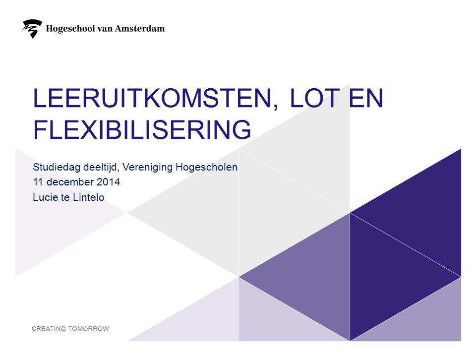 LEERUITKOMSTEN, LOT EN FLEXIBILISERING Studiedag deeltijd, Vereniging Hogescholen 11 december 2014 Lucie te Lintelo 1