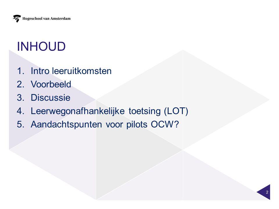 INHOUD 1.Intro leeruitkomsten 2.Voorbeeld 3.Discussie 4.Leerwegonafhankelijke toetsing (LOT) 5.Aandachtspunten voor pilots OCW? 2