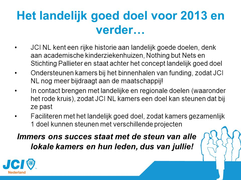 Het landelijk goed doel voor 2013 en verder… JCI NL kent een rijke historie aan landelijk goede doelen, denk aan academische kinderziekenhuizen, Nothi