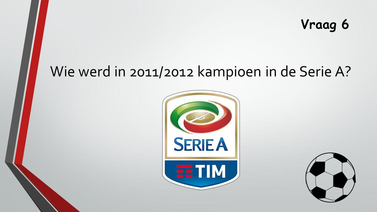 Vraag 6 Wie werd in 2011/2012 kampioen in de Serie A?