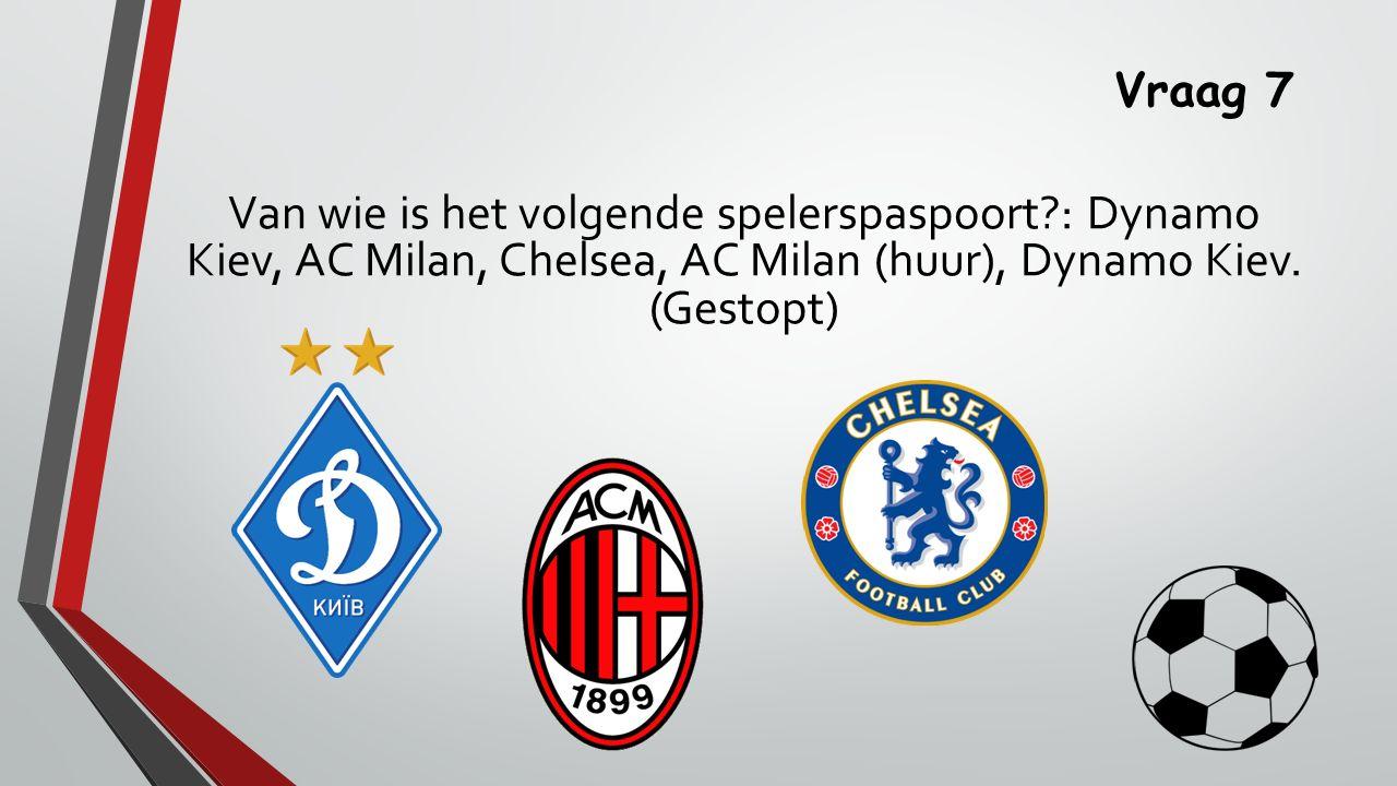 Vraag 7 Van wie is het volgende spelerspaspoort : Dynamo Kiev, AC Milan, Chelsea, AC Milan (huur), Dynamo Kiev.