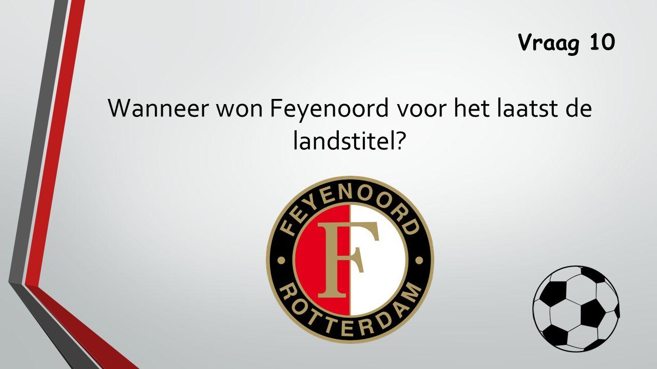 Vraag 10 Wanneer won Feyenoord voor het laatst de landstitel?