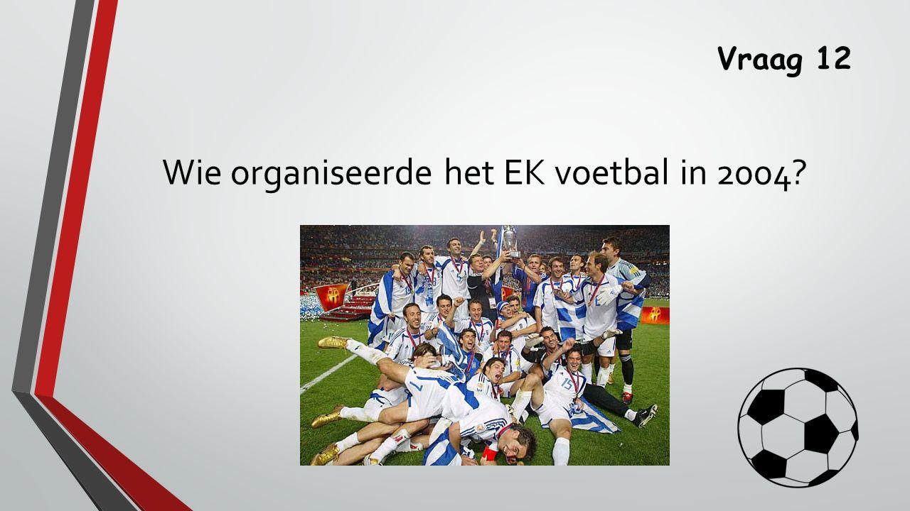 Vraag 12 Wie organiseerde het EK voetbal in 2004?