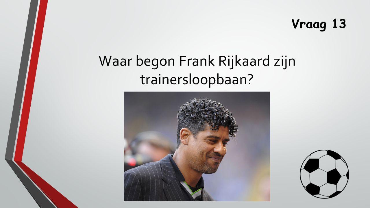 Vraag 13 Waar begon Frank Rijkaard zijn trainersloopbaan